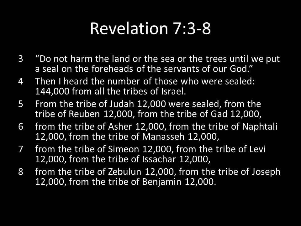 Revelation 7:3-8 3 Do not harm the land or the sea or the trees until we put a seal on the foreheads of the servants of our God. 4Then I heard the number of those who were sealed: 144,000 from all the tribes of Israel.