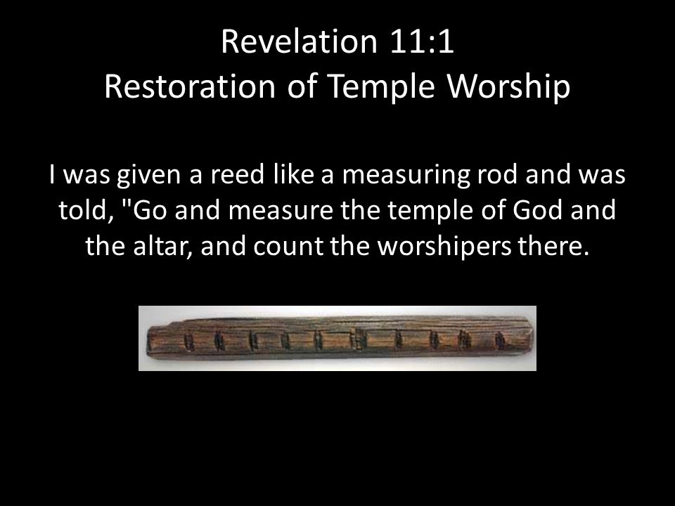Revelation 11:1 Restoration of Temple Worship I was given a reed like a measuring rod and was told, Go and measure the temple of God and the altar, and count the worshipers there.