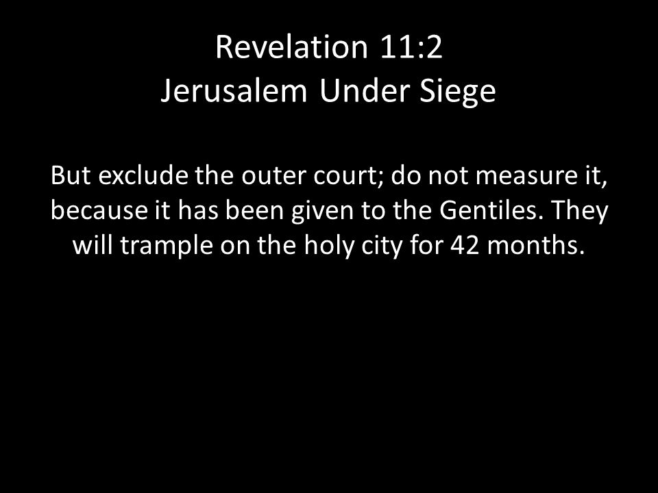 Revelation 11:2 Jerusalem Under Siege But exclude the outer court; do not measure it, because it has been given to the Gentiles.
