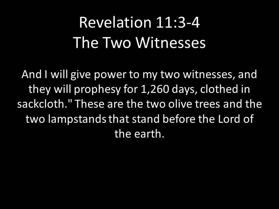 Revelation 11:3-4 The Two Witnesses And I will give power to my two witnesses, and they will prophesy for 1,260 days, clothed in sackcloth. These are the two olive trees and the two lampstands that stand before the Lord of the earth.