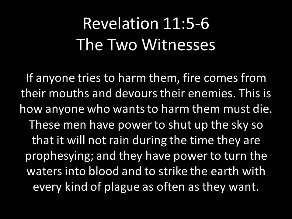 Revelation 11:5-6 The Two Witnesses If anyone tries to harm them, fire comes from their mouths and devours their enemies.