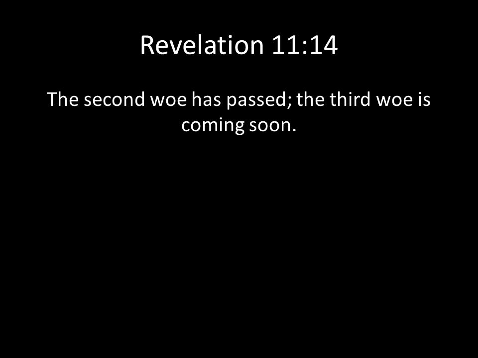 Revelation 11:14 The second woe has passed; the third woe is coming soon.