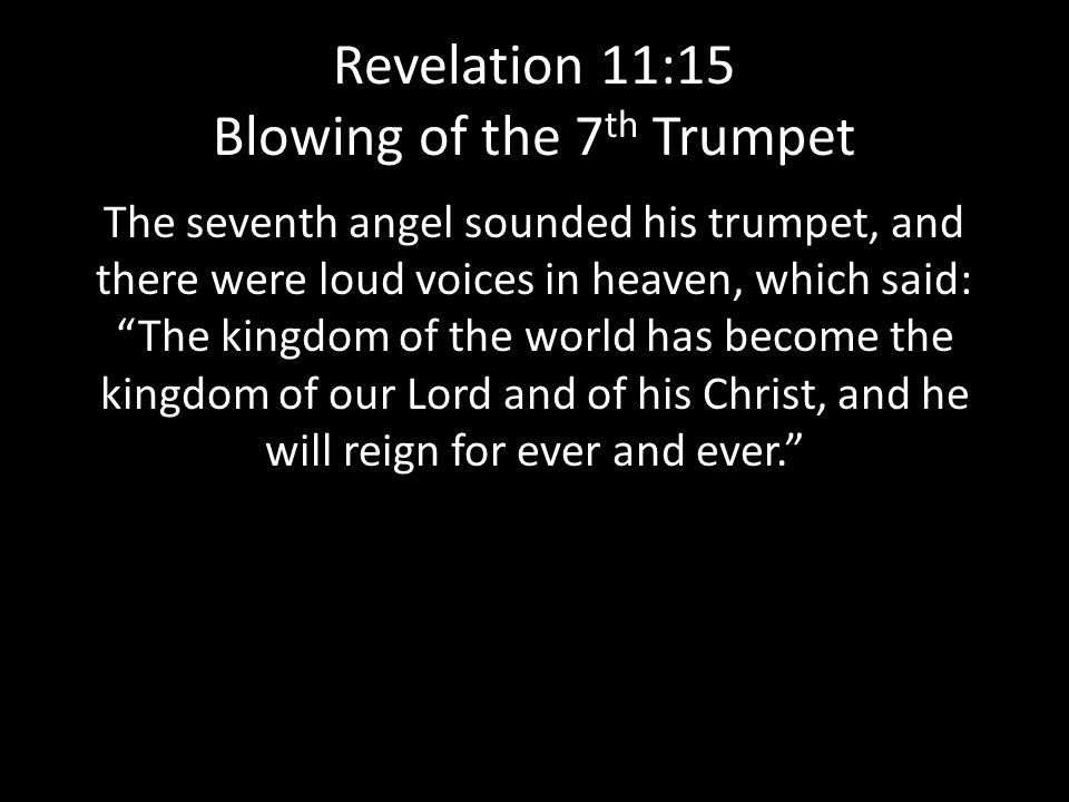 Revelation 11:15 Blowing of the 7 th Trumpet The seventh angel sounded his trumpet, and there were loud voices in heaven, which said: The kingdom of the world has become the kingdom of our Lord and of his Christ, and he will reign for ever and ever.