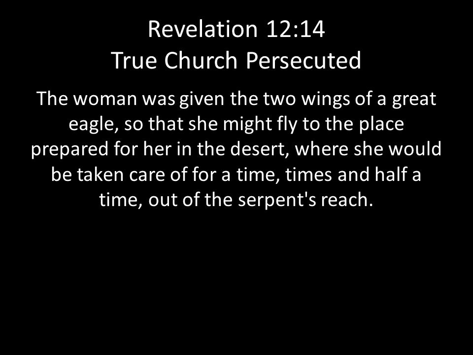 Revelation 12:14 True Church Persecuted The woman was given the two wings of a great eagle, so that she might fly to the place prepared for her in the desert, where she would be taken care of for a time, times and half a time, out of the serpent s reach.