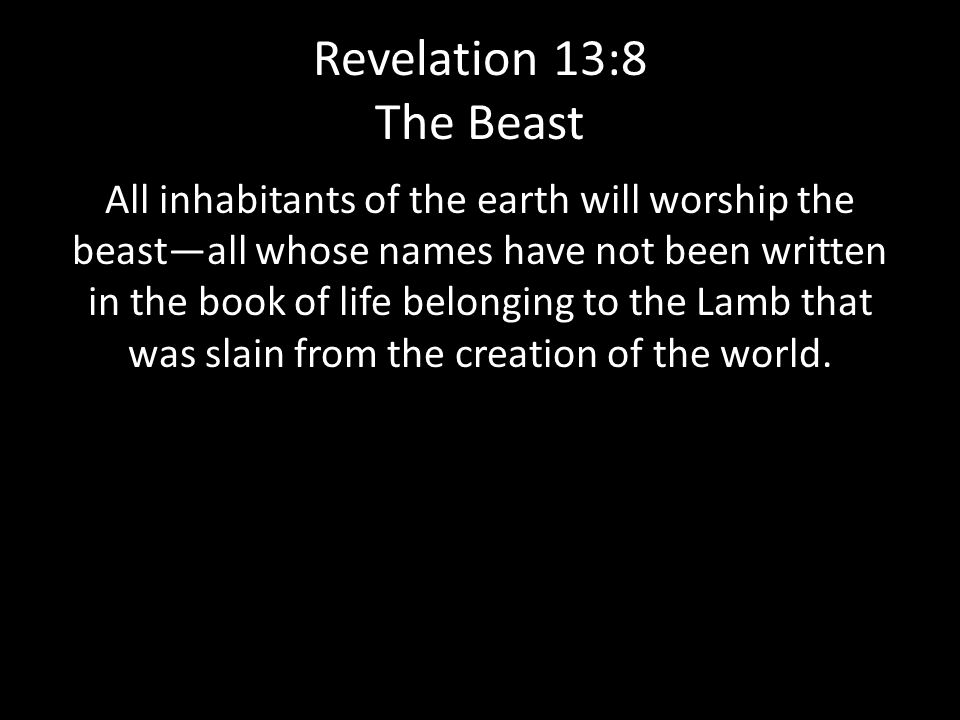 Revelation 13:8 The Beast All inhabitants of the earth will worship the beast—all whose names have not been written in the book of life belonging to the Lamb that was slain from the creation of the world.
