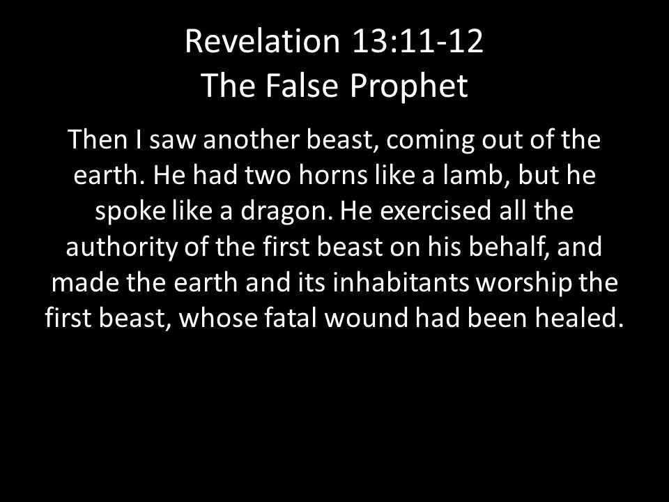 Revelation 13:11-12 The False Prophet Then I saw another beast, coming out of the earth.
