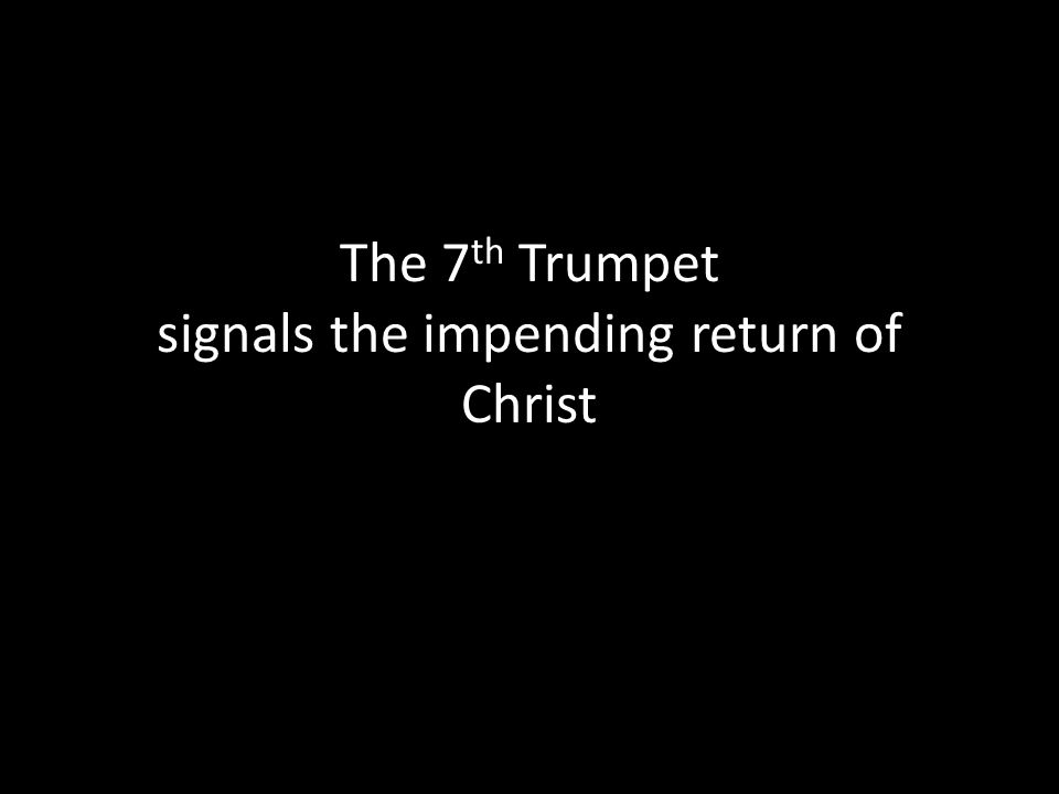 The 7 th Trumpet signals the impending return of Christ