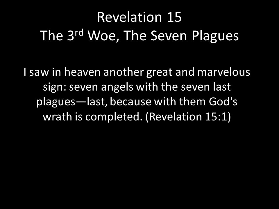 Revelation 15 The 3 rd Woe, The Seven Plagues I saw in heaven another great and marvelous sign: seven angels with the seven last plagues—last, because with them God s wrath is completed.