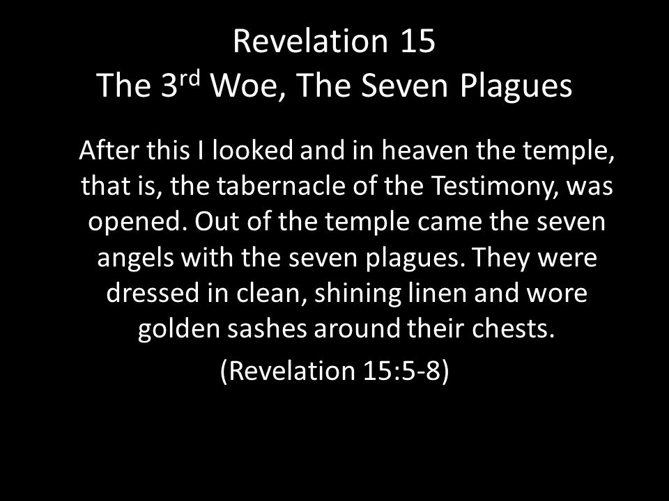 Revelation 15 The 3 rd Woe, The Seven Plagues After this I looked and in heaven the temple, that is, the tabernacle of the Testimony, was opened.