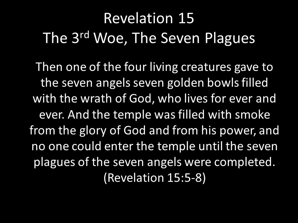 Revelation 15 The 3 rd Woe, The Seven Plagues Then one of the four living creatures gave to the seven angels seven golden bowls filled with the wrath of God, who lives for ever and ever.
