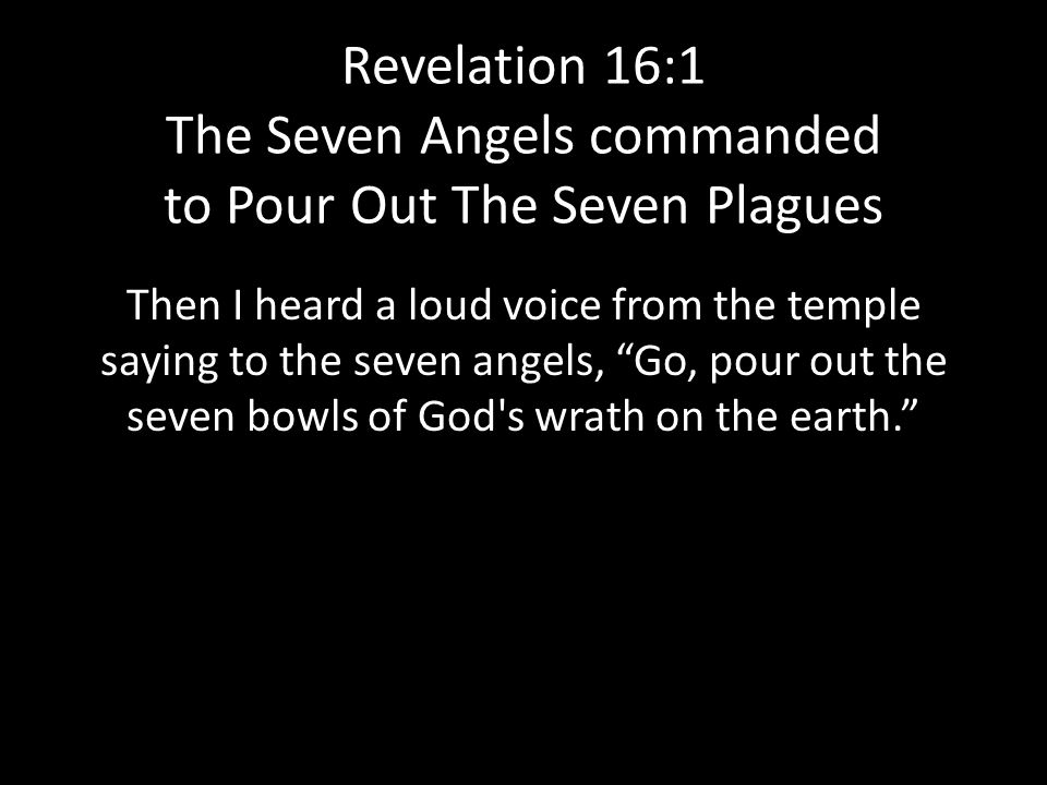 Revelation 16:1 The Seven Angels commanded to Pour Out The Seven Plagues Then I heard a loud voice from the temple saying to the seven angels, Go, pour out the seven bowls of God s wrath on the earth.
