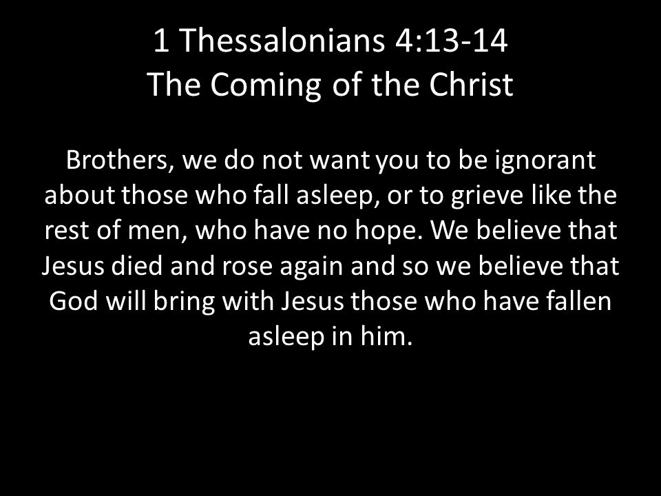 1 Thessalonians 4:13-14 The Coming of the Christ Brothers, we do not want you to be ignorant about those who fall asleep, or to grieve like the rest of men, who have no hope.