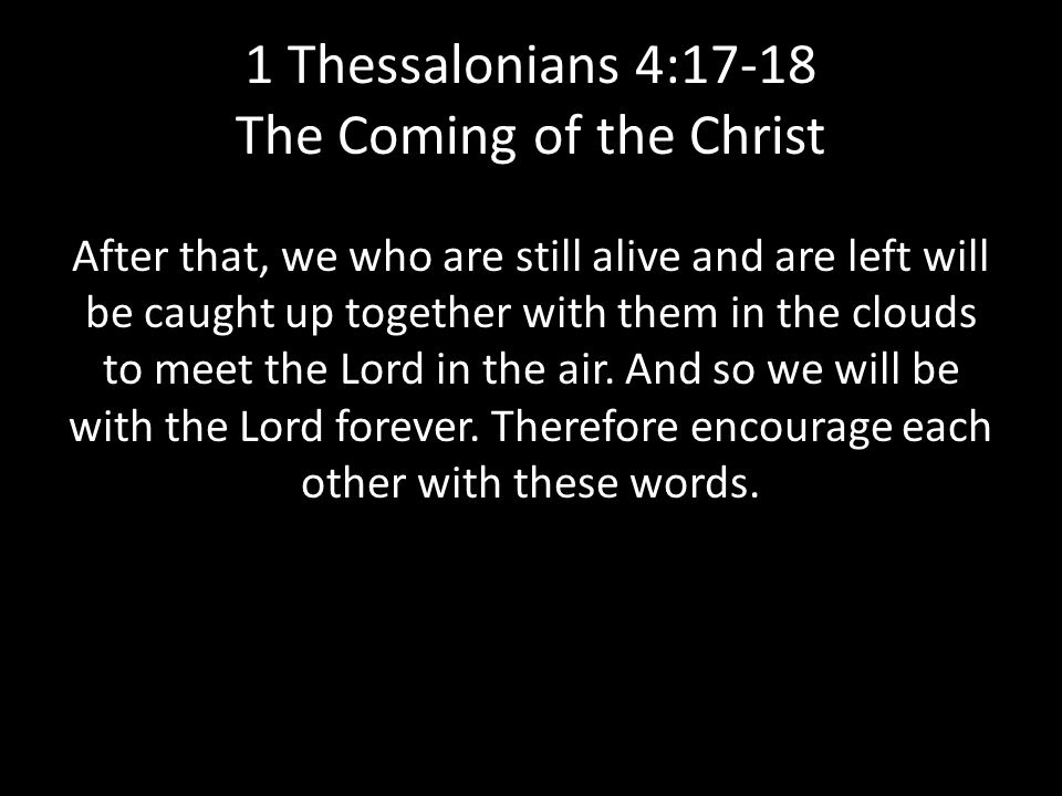1 Thessalonians 4:17-18 The Coming of the Christ After that, we who are still alive and are left will be caught up together with them in the clouds to meet the Lord in the air.