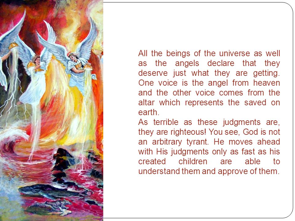 All the beings of the universe as well as the angels declare that they deserve just what they are getting.