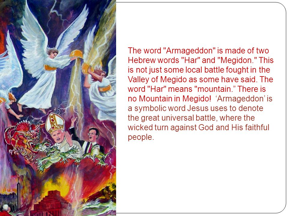 The word Armageddon is made of two Hebrew words Har and Megidon. This is not just some local battle fought in the Valley of Megido as some have said.