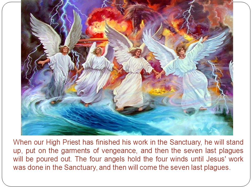 When our High Priest has finished his work in the Sanctuary, he will stand up, put on the garments of vengeance, and then the seven last plagues will be poured out.