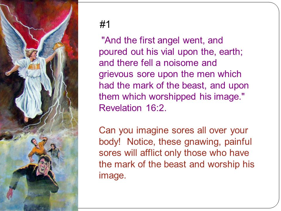 And the first angel went, and poured out his vial upon the, earth; and there fell a noisome and grievous sore upon the men which had the mark of the beast, and upon them which worshipped his image. Revelation 16:2.