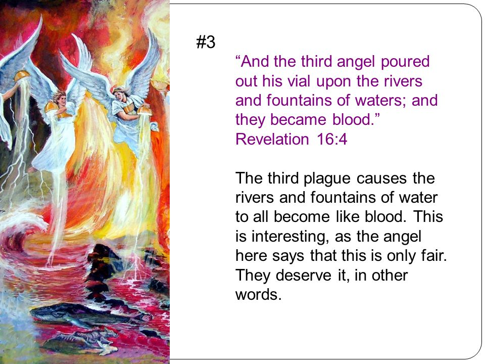 And the third angel poured out his vial upon the rivers and fountains of waters; and they became blood. Revelation 16:4 The third plague causes the rivers and fountains of water to all become like blood.