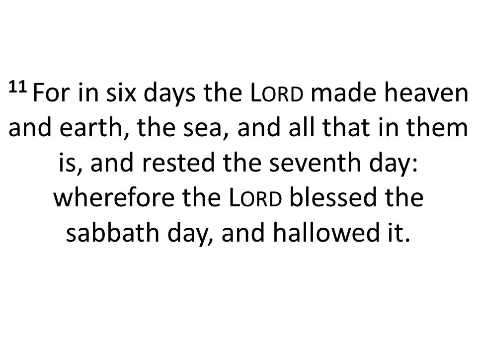 11 For in six days the L ORD made heaven and earth, the sea, and all that in them is, and rested the seventh day: wherefore the L ORD blessed the sabbath day, and hallowed it.