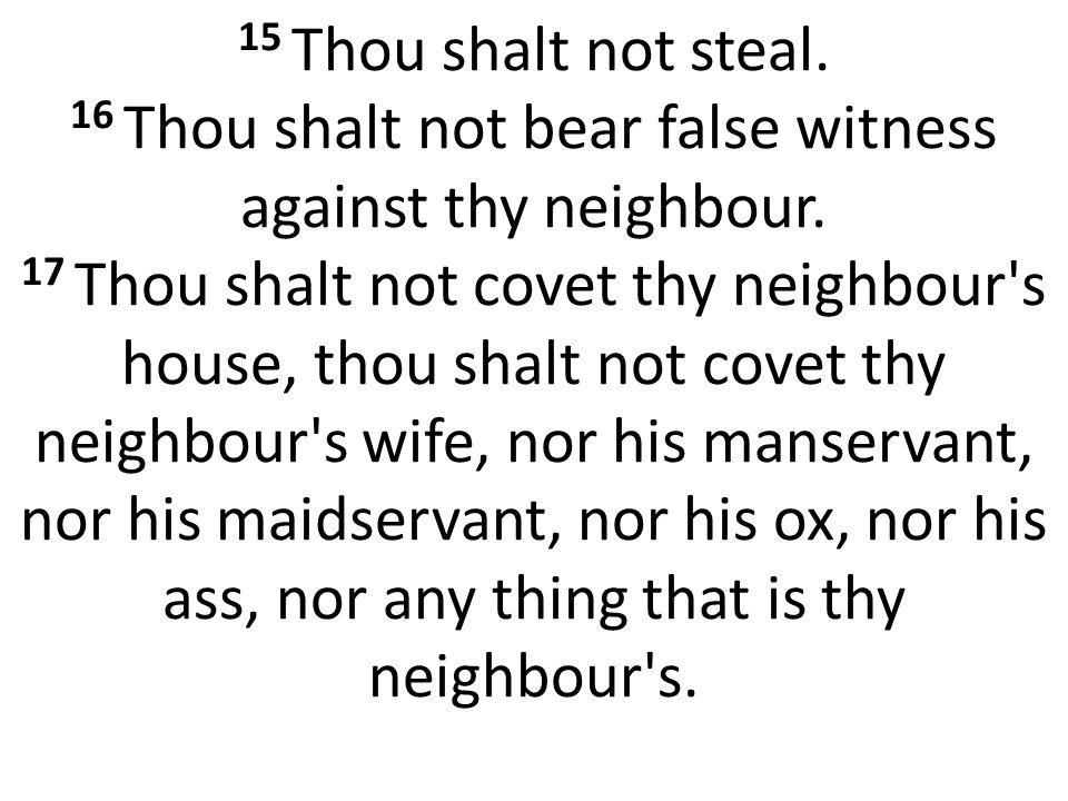 15 Thou shalt not steal. 16 Thou shalt not bear false witness against thy neighbour.