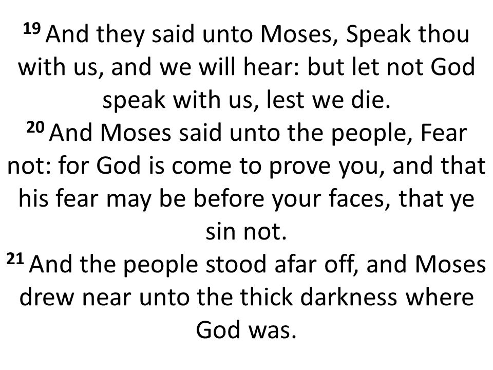 19 And they said unto Moses, Speak thou with us, and we will hear: but let not God speak with us, lest we die.