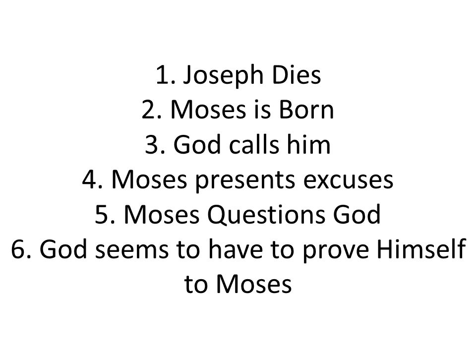 1. Joseph Dies 2. Moses is Born 3. God calls him 4. Moses presents excuses 5. Moses Questions God 6. God seems to have to prove Himself to Moses