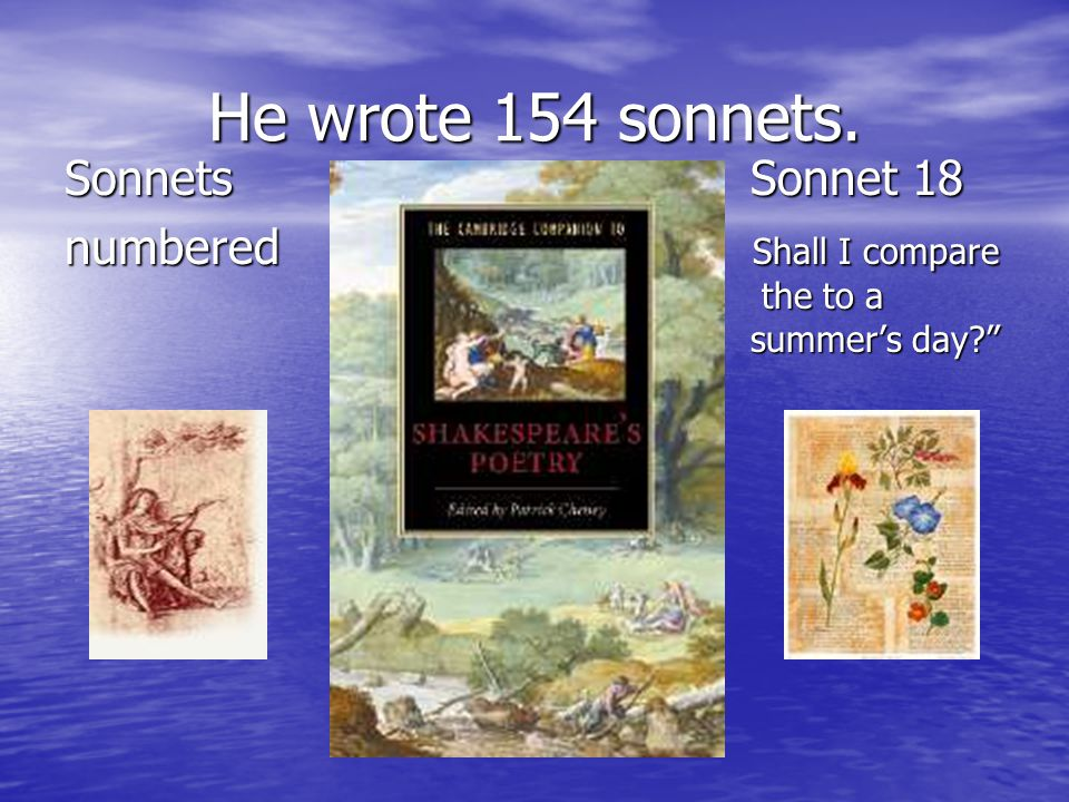 He wrote 154 sonnets. Sonnets Sonnet 18 numbered Shall I compare the to a summer's day?""
