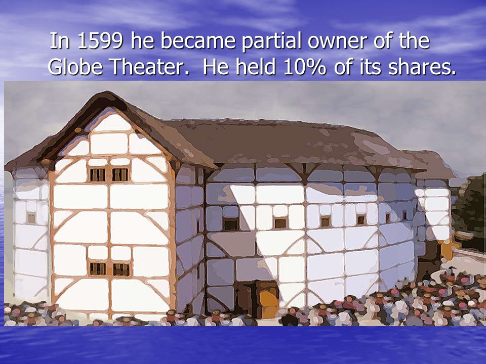 In 1599 he became partial owner of the Globe Theater. He held 10% of its shares. In 1599 he became partial owner of the Globe Theater. He held 10% of