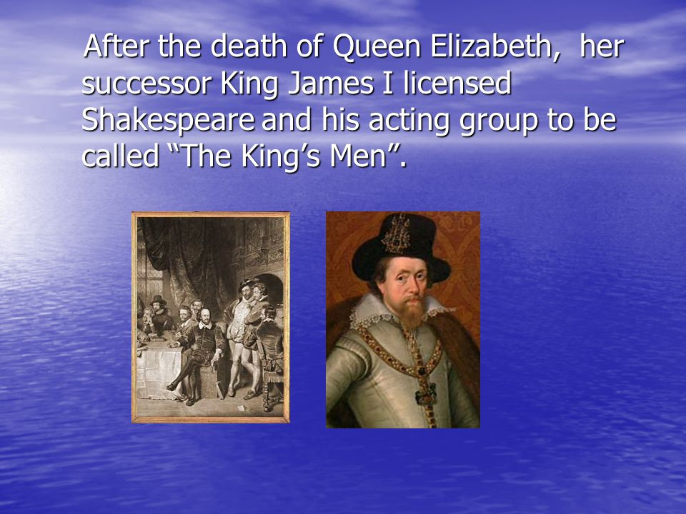 "After the death of Queen Elizabeth, her successor King James I licensed Shakespeare and his acting group to be called ""The King's Men""."