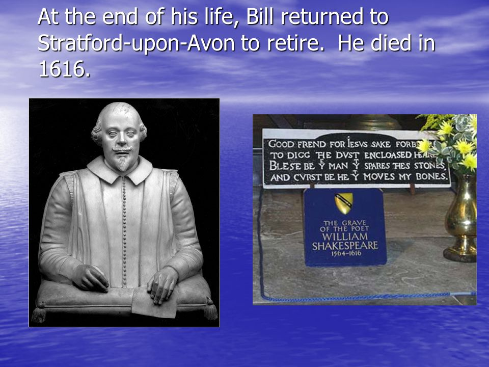 At the end of his life, Bill returned to Stratford-upon-Avon to retire. He died in 1616.