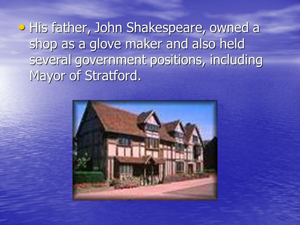 His father, John Shakespeare, owned a shop as a glove maker and also held several government positions, including Mayor of Stratford. His father, John