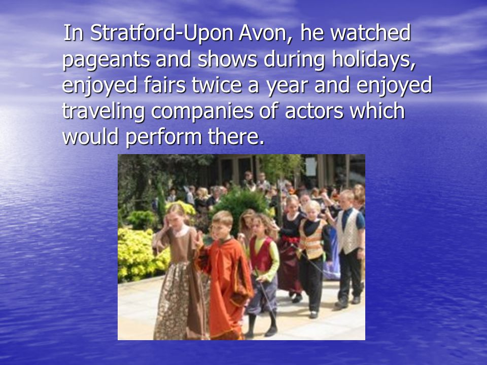 In Stratford-Upon Avon, he watched pageants and shows during holidays, enjoyed fairs twice a year and enjoyed traveling companies of actors which woul