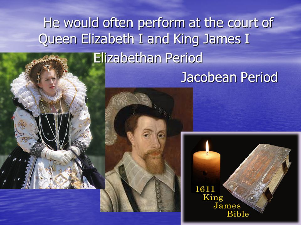 He would often perform at the court of Queen Elizabeth I and King James I Elizabethan Period Jacobean Period