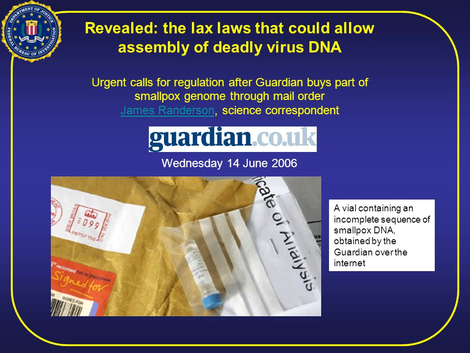 Revealed: the lax laws that could allow assembly of deadly virus DNA Urgent calls for regulation after Guardian buys part of smallpox genome through mail order James RandersonJames Randerson, science correspondent A vial containing an incomplete sequence of smallpox DNA, obtained by the Guardian over the internet Wednesday 14 June 2006