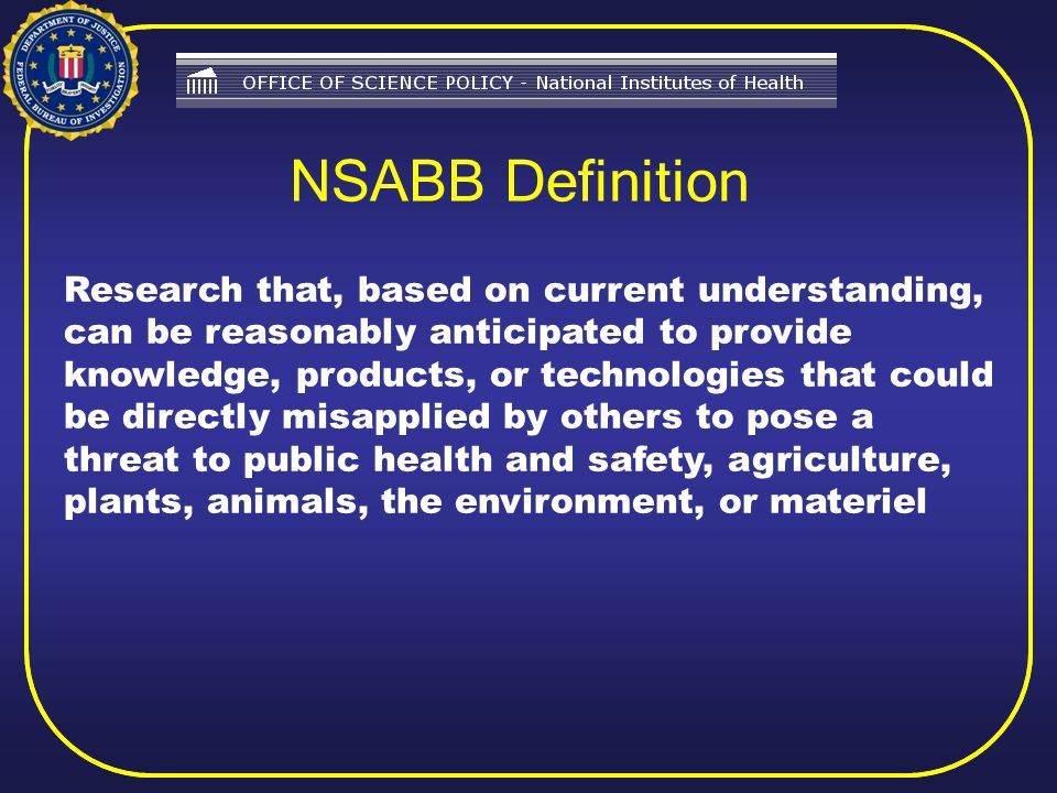 Research that, based on current understanding, can be reasonably anticipated to provide knowledge, products, or technologies that could be directly misapplied by others to pose a threat to public health and safety, agriculture, plants, animals, the environment, or materiel NSABB Definition