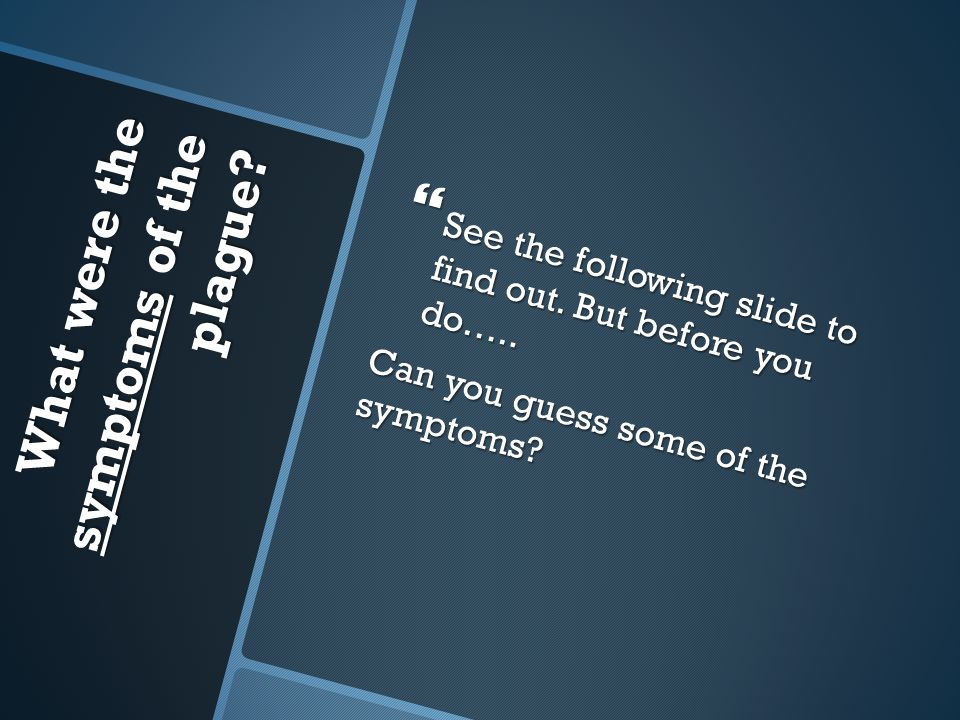 What were the symptoms of the plague?  See the following slide to find out. But before you do….. Can you guess some of the symptoms?