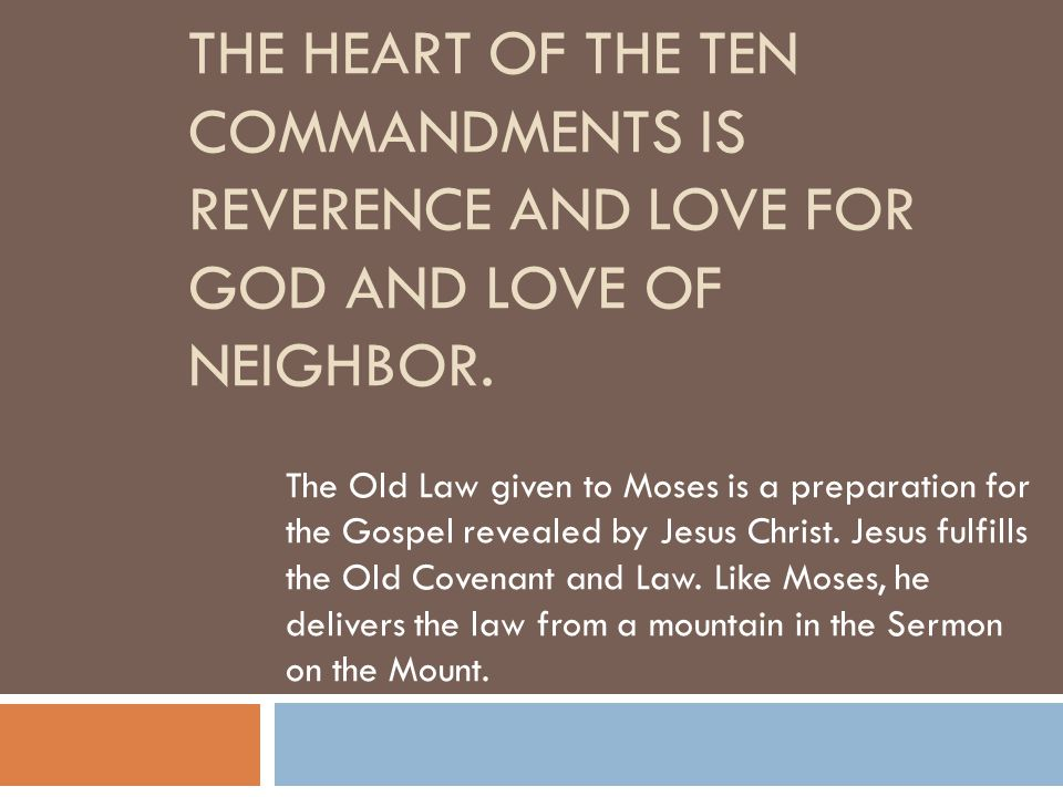 THE HEART OF THE TEN COMMANDMENTS IS REVERENCE AND LOVE FOR GOD AND LOVE OF NEIGHBOR. The Old Law given to Moses is a preparation for the Gospel revea