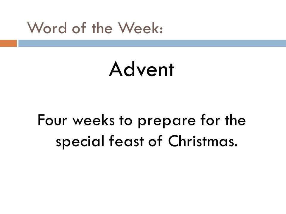 Word of the Week: Advent Four weeks to prepare for the special feast of Christmas.
