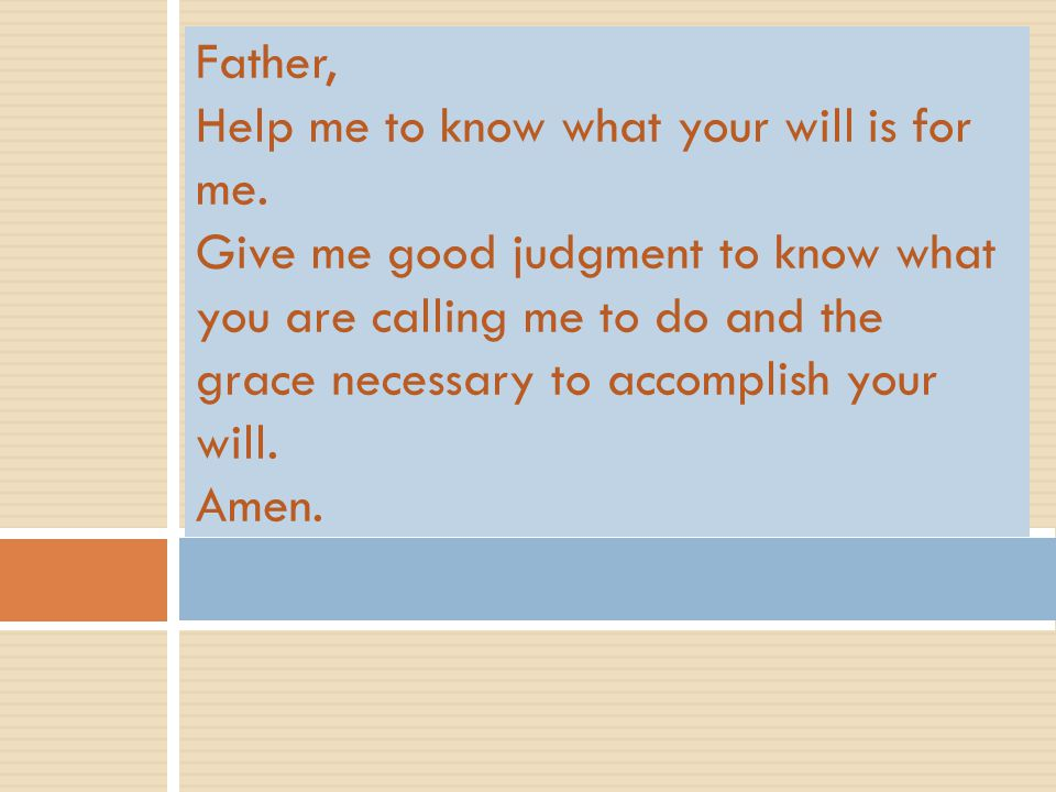 Father, Help me to know what your will is for me. Give me good judgment to know what you are calling me to do and the grace necessary to accomplish yo
