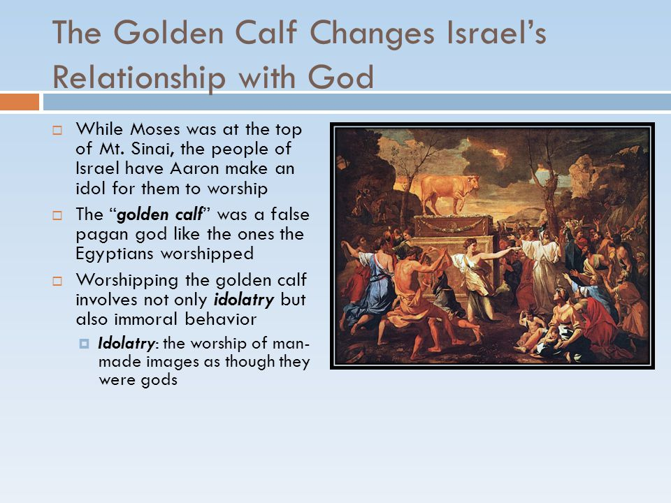 The Golden Calf Changes Israel's Relationship with God  While Moses was at the top of Mt. Sinai, the people of Israel have Aaron make an idol for the