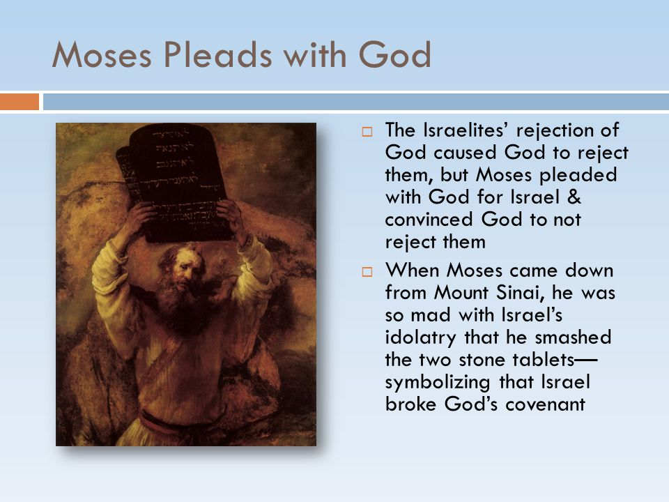 Moses Pleads with God  The Israelites' rejection of God caused God to reject them, but Moses pleaded with God for Israel & convinced God to not rejec