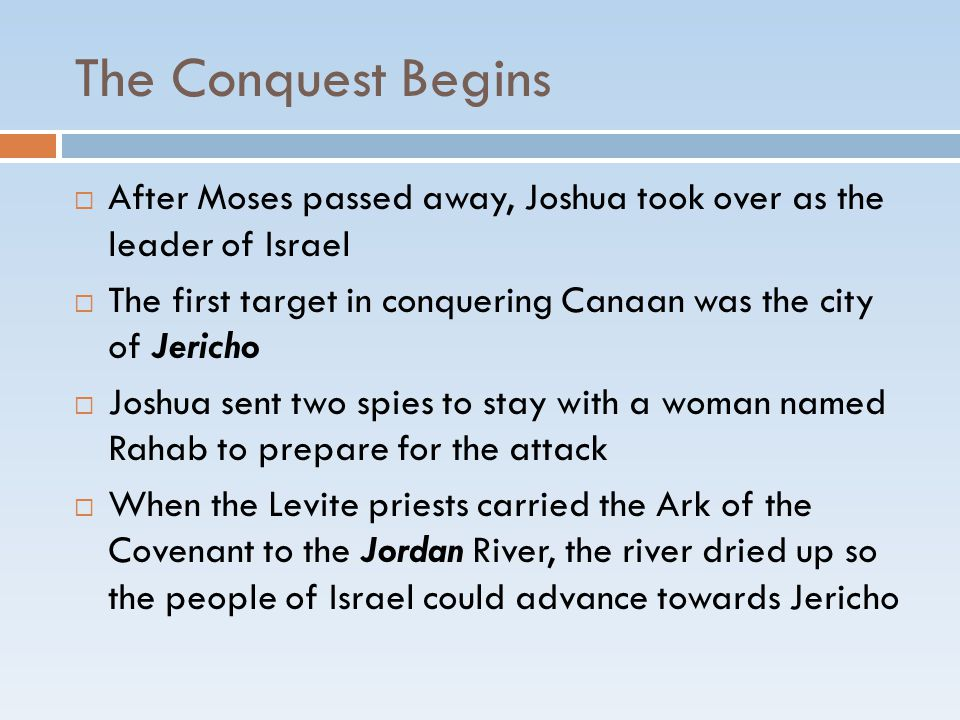 The Conquest Begins  After Moses passed away, Joshua took over as the leader of Israel  The first target in conquering Canaan was the city of Jerich