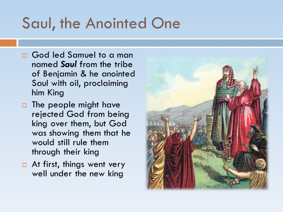 Saul, the Anointed One  God led Samuel to a man named Saul from the tribe of Benjamin & he anointed Saul with oil, proclaiming him King  The people