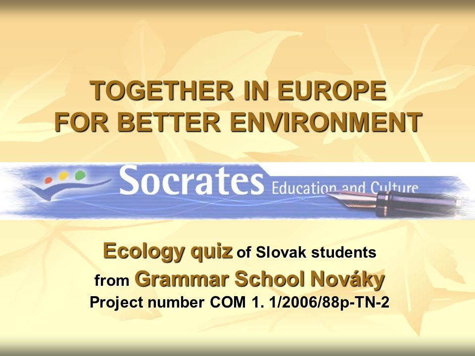 TOGETHER IN EUROPE FOR BETTER ENVIRONMENT Ecology quiz of Slovak students from Grammar School Nováky Project number COM 1.