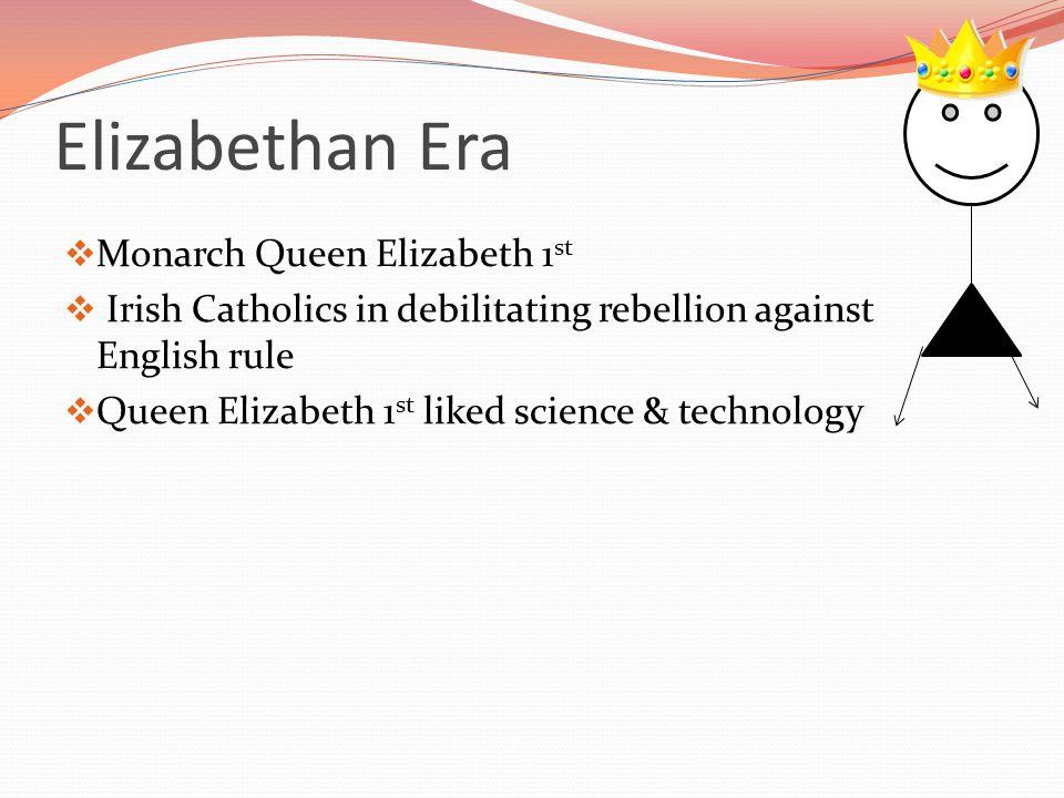 Elizabethan Era  Monarch Queen Elizabeth 1 st  Irish Catholics in debilitating rebellion against English rule  Queen Elizabeth 1 st liked science &