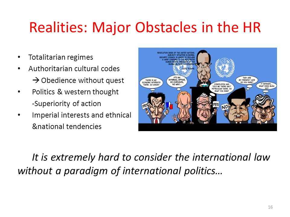 Realities: Major Obstacles in the HR Totalitarian regimes Authoritarian cultural codes  Obedience without quest Politics & western thought -Superiority of action Imperial interests and ethnical &national tendencies It is extremely hard to consider the international law without a paradigm of international politics… 16
