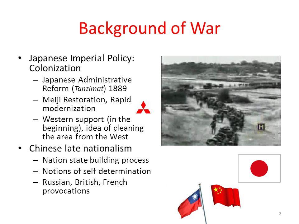 Background of War Japanese Imperial Policy: Colonization – Japanese Administrative Reform ( Tanzimat ) 1889 – Meiji Restoration, Rapid modernization –