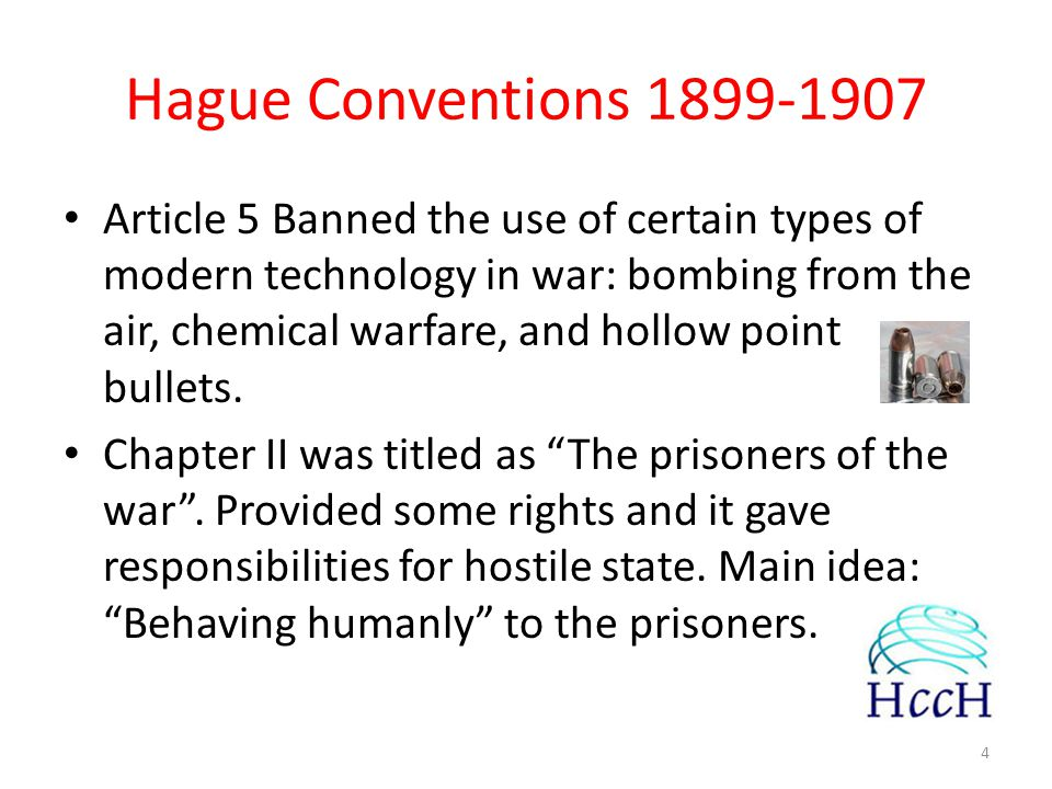 Hague Conventions 1899-1907 Article 5 Banned the use of certain types of modern technology in war: bombing from the air, chemical warfare, and hollow point bullets.