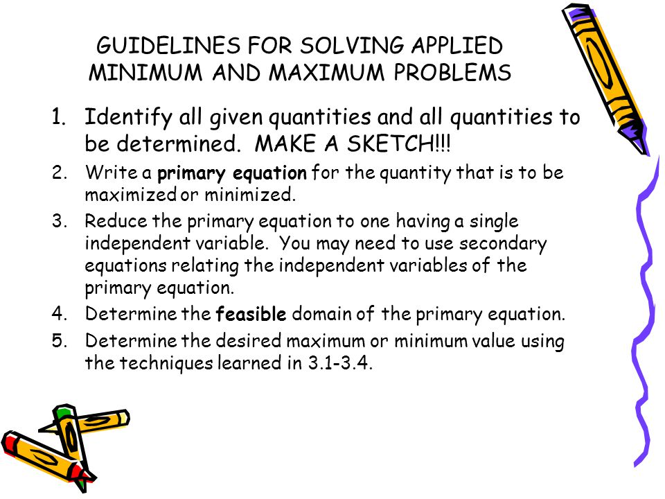 GUIDELINES FOR SOLVING APPLIED MINIMUM AND MAXIMUM PROBLEMS 1.Identify all given quantities and all quantities to be determined. MAKE A SKETCH!!! 2.Wr
