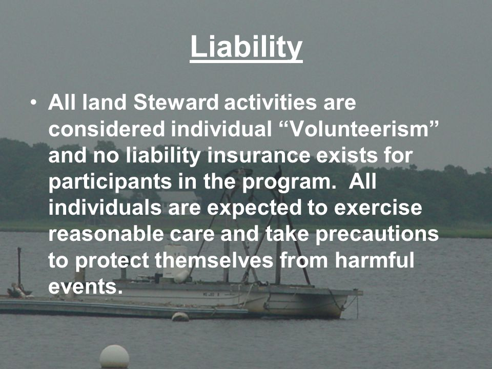 "Liability All land Steward activities are considered individual ""Volunteerism"" and no liability insurance exists for participants in the program. All"